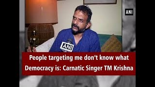 People targeting me don't know what Democracy is: Carnatic Singer TM Krishna