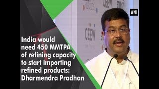 India would need 450 MMTPA of refining capacity to start importing refined products