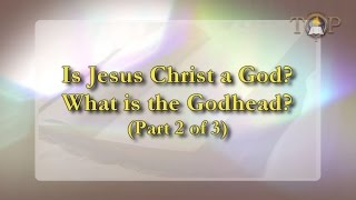 Is Jesus Christ a God? What is the Godhead? [Part 2 of 3]