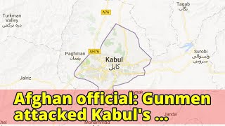 Afghan official: Gunmen attacked Kabul