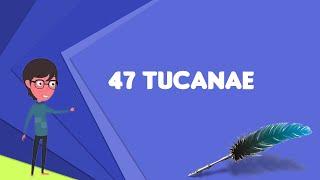 What is 47 Tucanae? Explain 47 Tucanae, Define 47 Tucanae, Meaning of 47 Tucanae