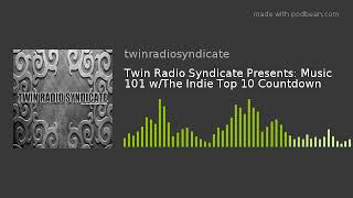 Twin Radio Syndicate Presents: Music 101 W/The Indie Top 10 Countdown