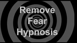 Remove Fear Hypnosis