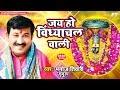 Manoj Tiwari का 2018 का भक्तिमय देवीगीत - विंध्याचलवाली Jay Ho Vindhyachal Wali - New Devi Geet 2018