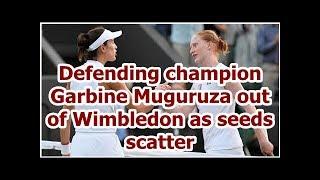 Defending champion Garbine Muguruza out of Wimbledon as seeds scatter