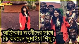 দেখুন ,আফ্রিকার জংলীদের সাথে কি করছেন সুমাইয়া শিমু ? Bangal TV Actress Sumaiya Shimu News