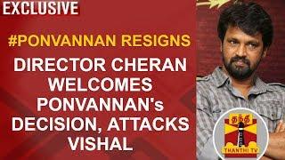 EXCLUSIVE | #Ponvannan Resigns: Director Cheran welcomes Ponvannan's decision, attacks Vishal