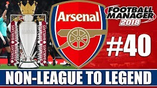 Non-League to Legend FM18   ARSENAL   Part 40   BACK TO BACK CHAMPIONS?   Football Manager 2018