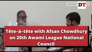 Tête–à–tête with Afsan Chowdhury on 20th Awami League National Council