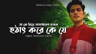 Bangla maa song hothat kore ke je by iqbal hossain