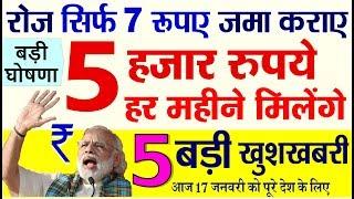 रोज सिर्फ 7 रुपए जमा करें, इस समय हर महीने ₹ 5 हजार रु मिलेंगे- आज की 5 बड़ी खुशखबरी PM Modi news