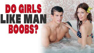 Do girls like or care if a guy has man boobs?