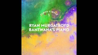 Ryan Murtgatroyd - Bantwana's Piano