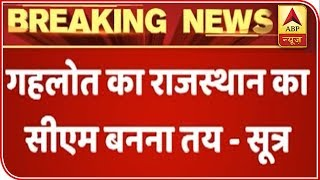 Ashok Gehlot Likely To Be The CM Of Rajasthan: Sources | ABP News