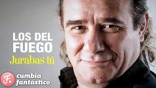 LOS DEL FUEGO JURABAS TU