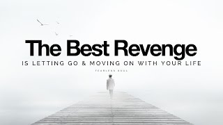 The Best Revenge Is Letting Go & Moving On With Your Life (Inspirational Speech)