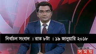 নির্বাচন সংবাদ   রাত ৮টা   ১৯ জানুয়ারি ২০১৮   Somoy tv News Today   Latest Bangladesh News