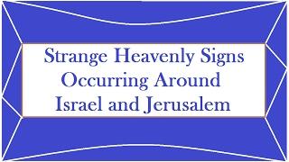 Strange Heavenly Signs Occurring Around Israel and Jerusalem
