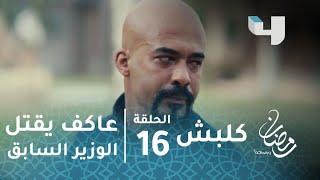 مسلسل كلبش - الحلقة 16 - عاكف يقتل الوزير السابق بعد أن دفن والده في حديقة المنزل