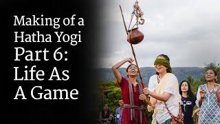 Making of a Hatha Yogi - Part 6: Life As A Game