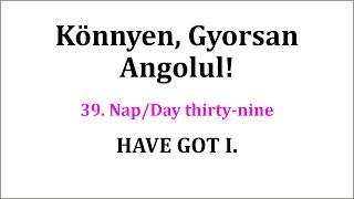 39. nap HAVE GOT I.