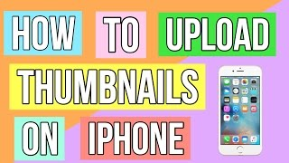 HOW TO UPLOAD THUMBNAILS ON IPHONE