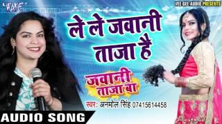 लेलS जवानी ताज़ा हS - Jawani Taza Ba - Anmol Singh - Bhojpuri Hot Songs 2017 new