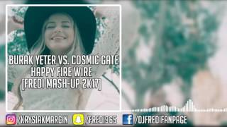 Burak Yeter vs. COSMIC GATE - Happy Fire Wire (Fredi Mash-Up 2k17)