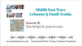 Ep. 38 Middle East Wars, Lebanon & Saudi Arabia