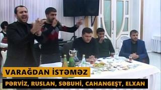 VARAĞDAN İSTƏMƏZ 2017 (Pərviz, Ruslan, Səbuhi, Cahangeşt, Elxan) Meyxana