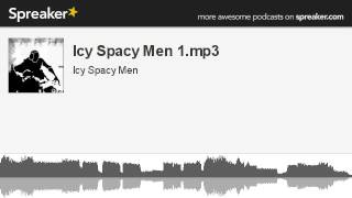 Icy Spacy Men 1.mp3 (part 4 of 4, made with Spreaker)