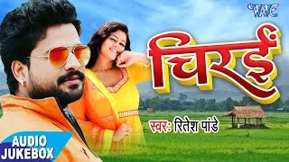 सुपरहिट लोकगीत 2017 - Chirain - Ritesh Pandey - Audio JukeBOX - Bhojpuri Hit Songs 2017