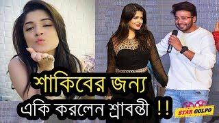 শাকিব খানের জন্য যা করলেন শ্রাবন্তী দেখুন ! Shakib Khan Srabanti New Movie Boyfriend 2018