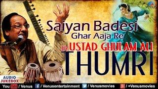 Saiyan Badesi Ghar Aaja Re | Ustad Ghulam Ali - Thumri | Classical Vocal | JUKEBOX