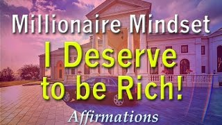 Millionaire Mindset - I DESERVE TO BE RICH - Super Charged Affirmations