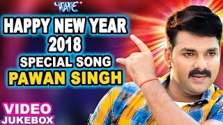 2018 SPECIAL SONGS - PAWAN SINGH - HAPPY NEW YEAR 2018 - NEW BHOJPURI HIT SONG 2018 - Video Jukebox