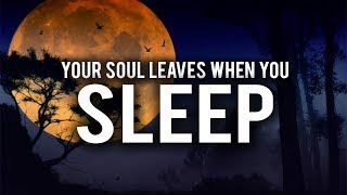 YOUR SOUL LEAVES YOUR BODY WHILE YOU SLEEP