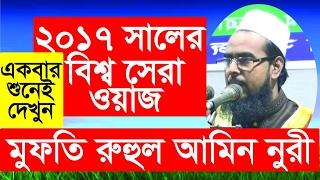 new Bangla waz 2017 Mofti Ruhul Amin Nori ২০১৭ বিশ্ব সেরা ওয়াজ..একবার শুনেই দেখুন