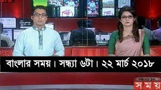 বাংলার সময় | সন্ধ্যা ৬টা | ২২ মার্চ ২০১৮    | Somoy tv News Today | Latest Bangladesh News