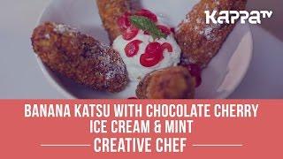 Banana Katsu with Chocolate Cherry Ice Cream & Mint - Creative Chef - Kappa TV
