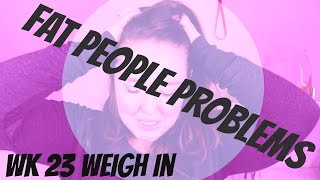 Fat People Problems | Weight Loss Journey Wk 23 Weigh In