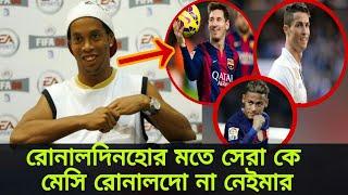 নেইমার না। ফুটবল বিশ্বে সেরা কে? মেসি না রোনালদো?? যা বললেন রোনালদিনহো | Messi | Cr7