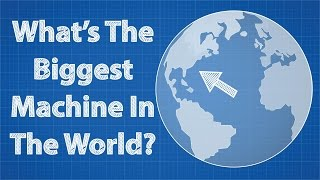 What's The Biggest Machine In The World?