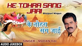KE TOHRA SANG JAAI | BHOJPURI NIRGUN AUDIO SONGS JUKEBOX | SINGER - MADAN RAI | HAMAARBHOJPURI