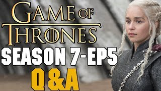 Game of Thrones Season 7 Episode 5 Q&A