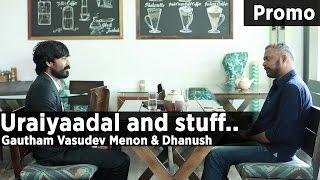 Uraiyaadal and stuff.. | Gautham Vasudev Menon & Dhanush | Promo