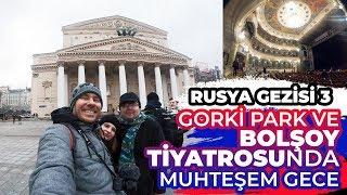 Rusya Gezisi 3 - Gorki Park Ve Bolşoy Tiyatrosu'nda Muhteşem Gece