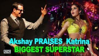 Akshay heaps PRAISES for Katrina, calls her BIGGEST SUPERSTAR