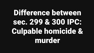 Difference between sec. 299 & 300 IPC: Culpable homicide & murder