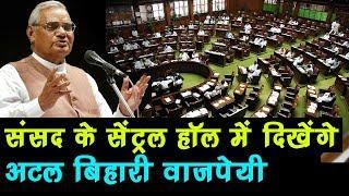 Parliament के Central Hall में दिखाई देंगे Atal Bihari Vajpayee